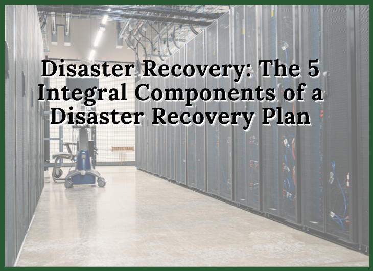 Disaster Recovery: The 5 Integral Components of a Disaster Recovery Plan